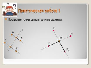 Практическая работа 1 Постройте точки симметричные данным А В А1 В1 L F E O