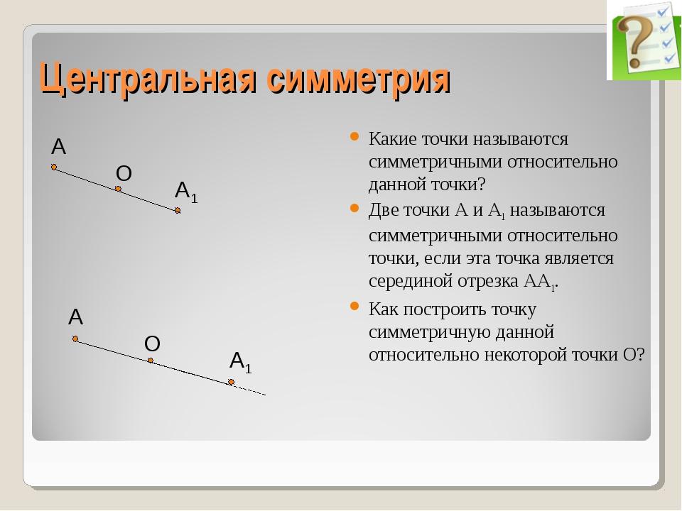 Центральная симметрия Какие точки называются симметричными относительно данн...