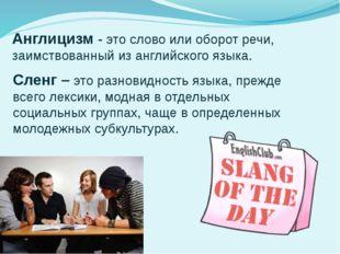 Англицизм - это слово или оборот речи, заимствованный из английского языка. С