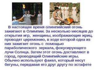 В настоящее время олимпийский огонь зажигают вОлимпии. За несколько месяцев
