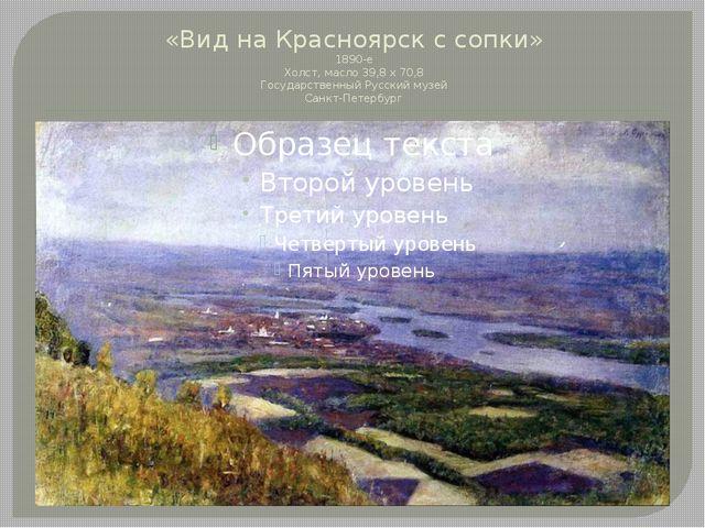 «Вид на Красноярск с сопки» 1890-е Холст, масло 39,8 х 70,8 Государственный Р...