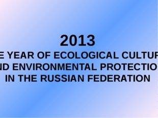 2013 THE YEAR OF ECOLOGICAL CULTURE AND ENVIRONMENTAL PROTECTION IN THE RUSSI