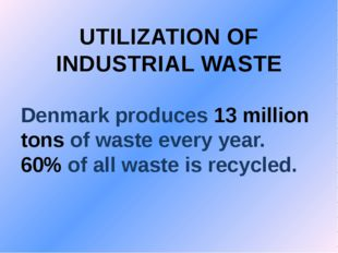 UTILIZATION OF INDUSTRIAL WASTE Denmark produces 13 million tons of waste eve