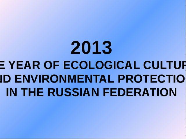 2013 THE YEAR OF ECOLOGICAL CULTURE AND ENVIRONMENTAL PROTECTION IN THE RUSSI...