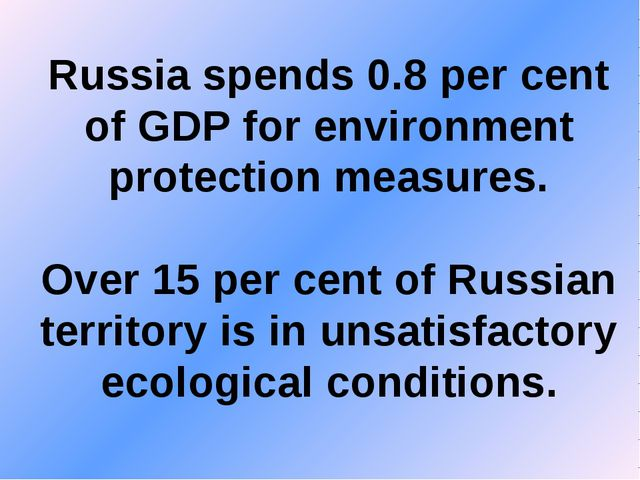 Russia spends 0.8 per cent of GDP for environment protection measures. Over 1...