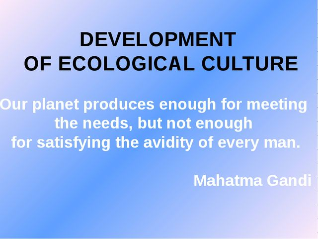 DEVELOPMENT OF ECOLOGICAL CULTURE Our planet produces enough for meeting the...