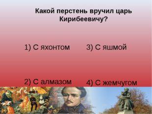 Какой перстень вручил царь Кирибеевичу? 1) С яхонтом 3) С яшмой 2) С алмазом