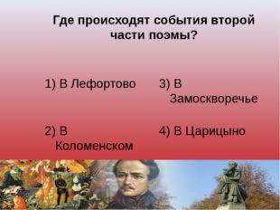 Где происходят события второй части поэмы? 1) В Лефортово 3) В Замоскворечье