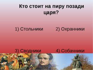 Кто стоит на пиру позади царя? 1) Стольники 2) Охранники 3) Сводники 4) Соба
