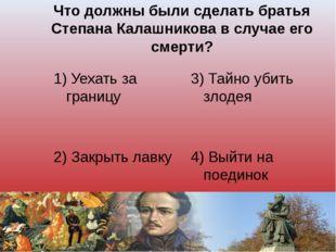 Что должны были сделать братья Степана Калашникова в случае его смерти? 1) Уе