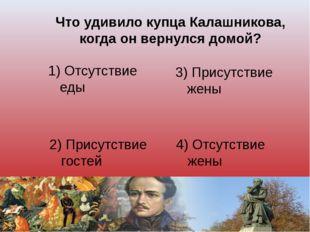 Что удивило купца Калашникова, когда он вернулся домой? 1) Отсутствие еды 3)