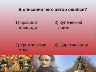 В описании чего автор ошибся? 1) Красной площади 3) Купеческой лавки 2) Кремл