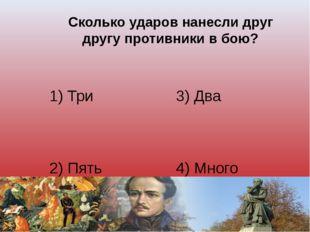 Сколько ударов нанесли друг другу противники в бою? 1) Три 3) Два 2) Пять 4)