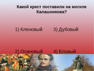 Какой крест поставили на могиле Калашникова? 1) Кленовый 3) Дубовый 2) Осинов