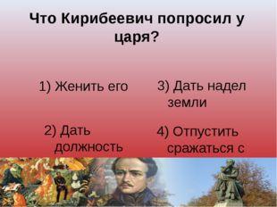 Что Кирибеевич попросил у царя? 1) Женить его 3) Дать надел земли 2) Дать дол