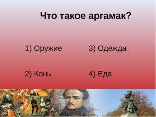 Что такое аргамак? 1) Оружие 3) Одежда 2) Конь 4) Еда