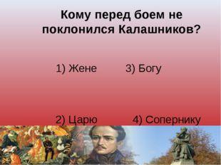 Кому перед боем не поклонился Калашников? 1) Жене 3) Богу 2) Царю 4) Сопернику