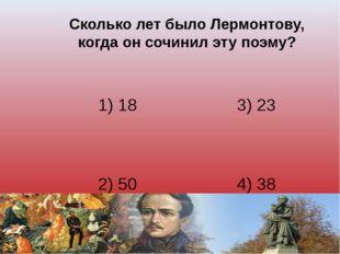 Сколько лет было Лермонтову, когда он сочинил эту поэму? 1) 18 3) 23 2) 50 4)