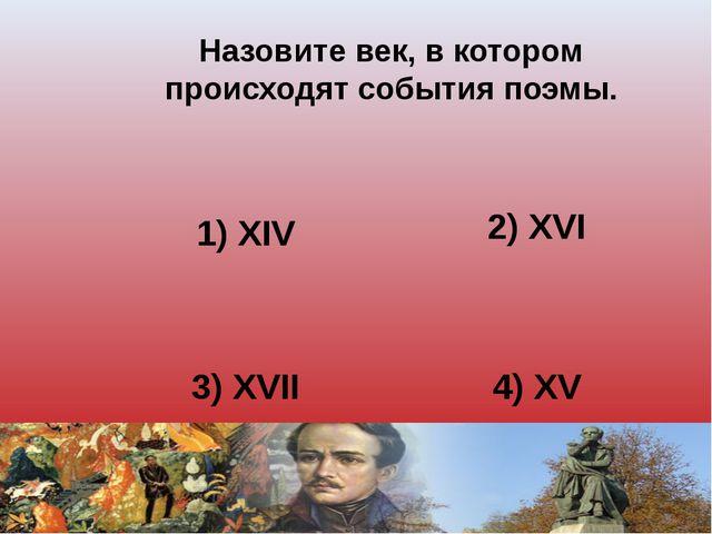 Назовите век, в котором происходят события поэмы. 1) XIV 2) XVI 3) XVII 4) XV