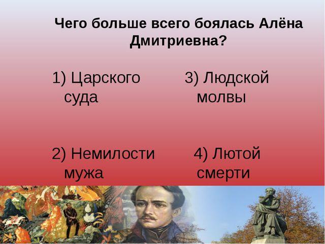 Чего больше всего боялась Алёна Дмитриевна? 1) Царского суда 3) Людской молвы...