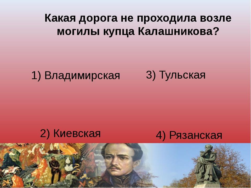 Какая дорога не проходила возле могилы купца Калашникова? 1) Владимирская 3)...