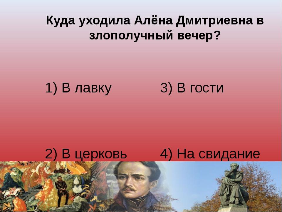 Куда уходила Алёна Дмитриевна в злополучный вечер? 1) В лавку 3) В гости 2) В...