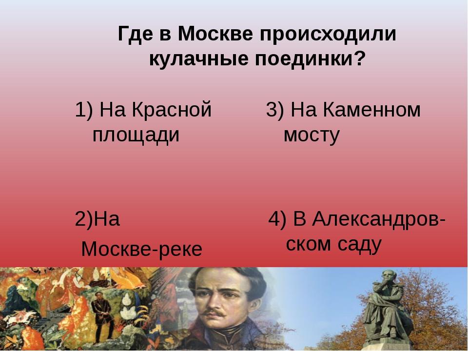 Где в Москве происходили кулачные поединки? 1) На Красной площади 3) На Камен...