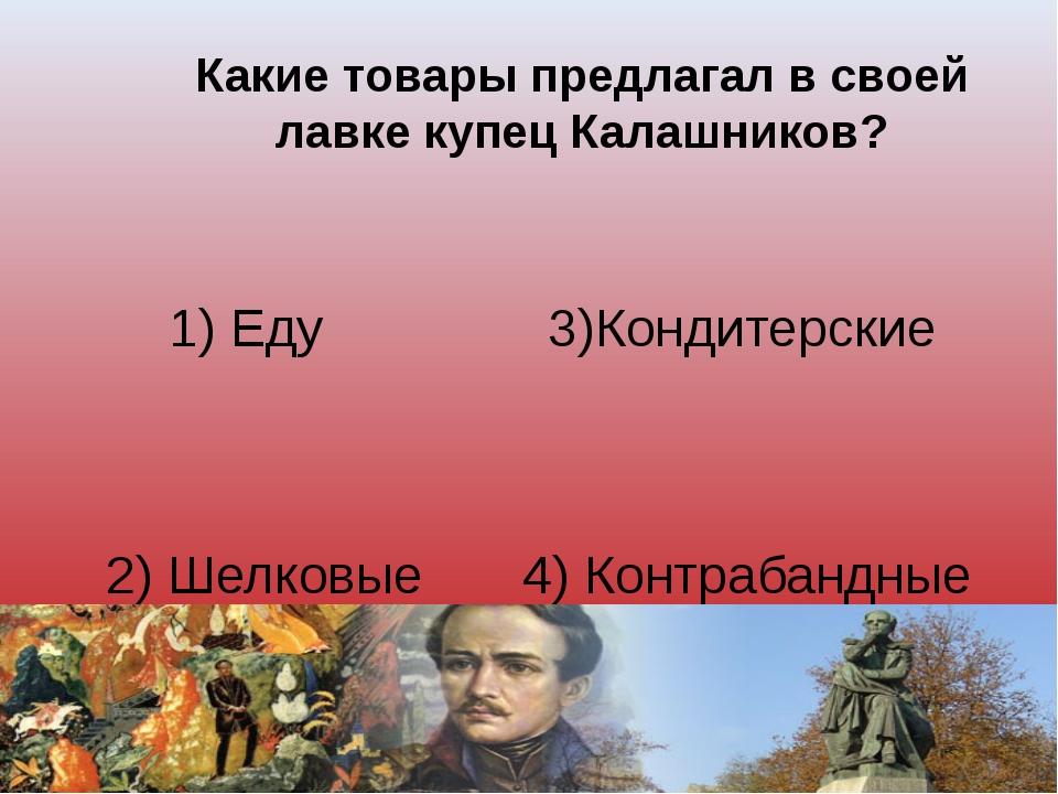 Какие товары предлагал в своей лавке купец Калашников? 1) Еду 3)Кондитерские...
