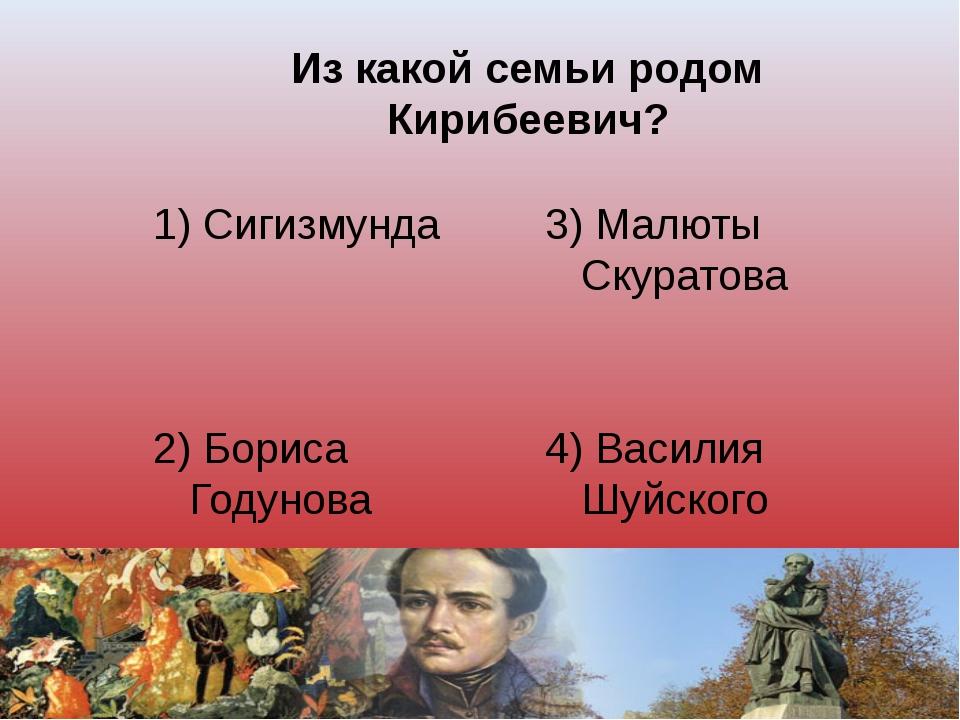 Из какой семьи родом Кирибеевич? 1) Сигизмунда 3) Малюты Скуратова 2) Бориса...