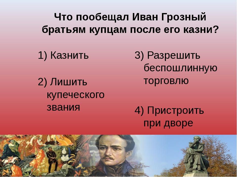 Что пообещал Иван Грозный братьям купцам после его казни? 1) Казнить 3) Разре...