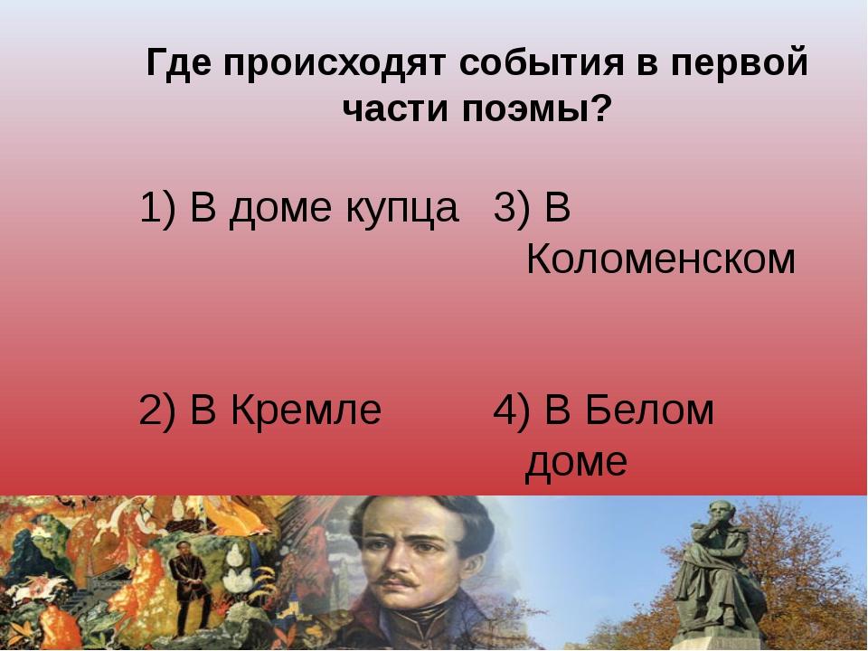 Где происходят события в первой части поэмы? 1) В доме купца 3) В Коломенском...