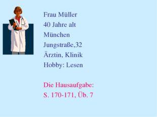 Frau Müller 40 Jahre alt München Jungstraße,32 Ärztin, Klinik Hobby: Lesen