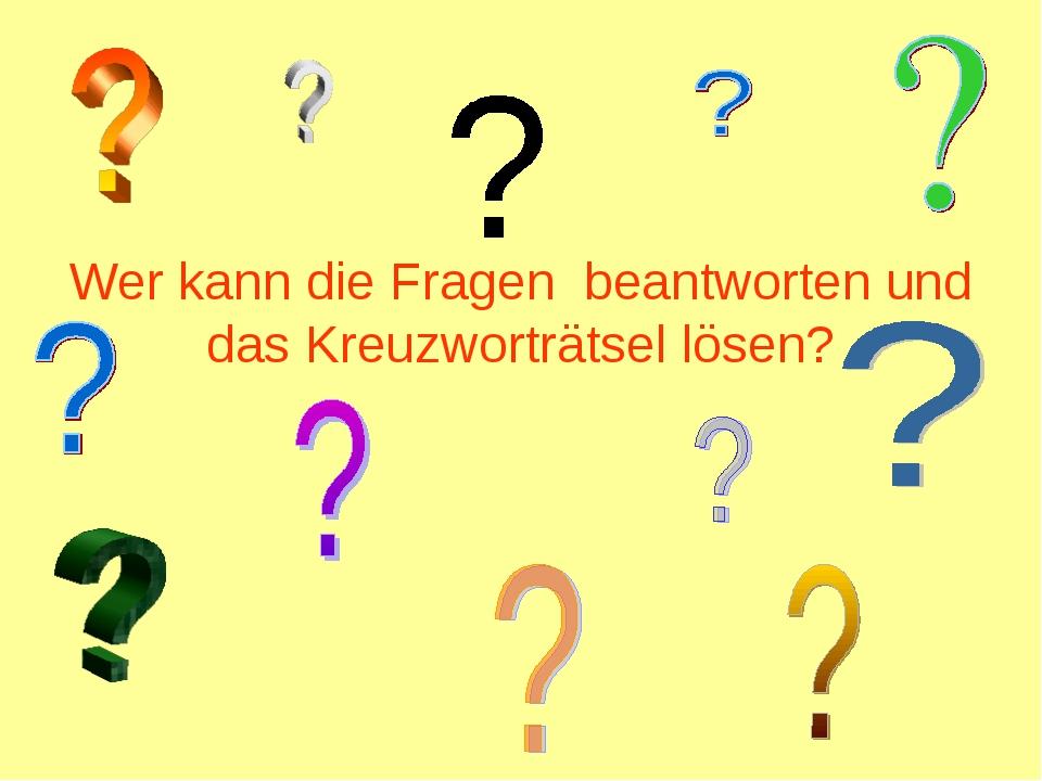 Wer kann die Fragen beantworten und das Kreuzworträtsel lösen?