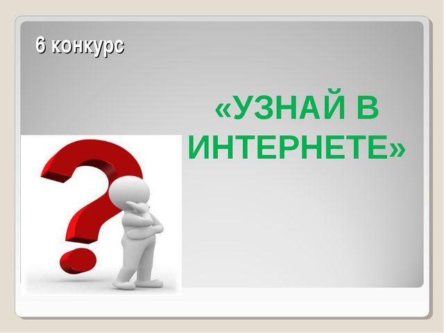 6 конкурс «УЗНАЙ В ИНТЕРНЕТЕ»