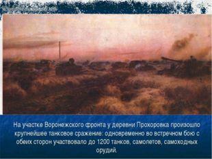 На участке Воронежского фронта у деревни Прохоровка произошло крупнейшее танк