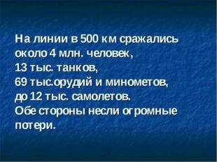 На линии в 500 км сражались около 4 млн. человек, 13 тыс. танков, 69 тыс.оруд