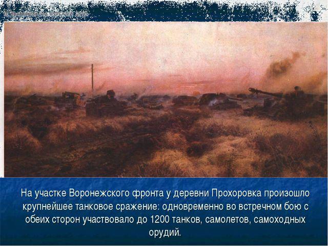 На участке Воронежского фронта у деревни Прохоровка произошло крупнейшее танк...