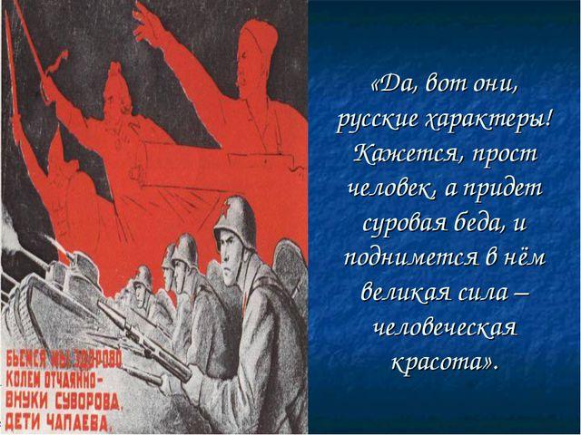 «Да, вот они, русские характеры! Кажется, прост человек, а придет суровая бед...