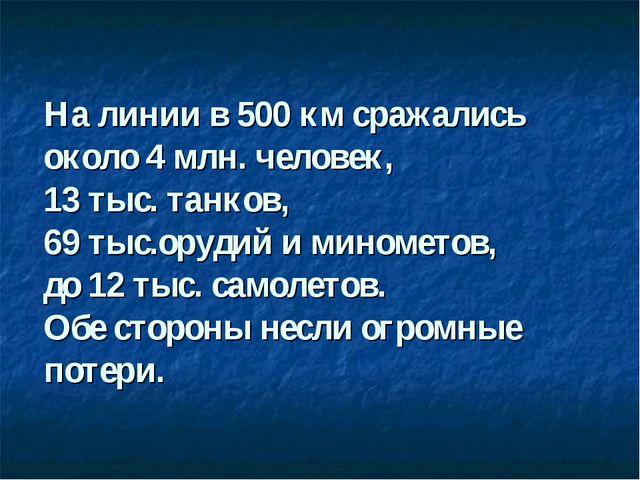 На линии в 500 км сражались около 4 млн. человек, 13 тыс. танков, 69 тыс.оруд...