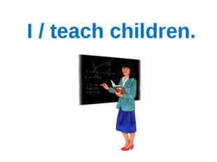 I / teach children.