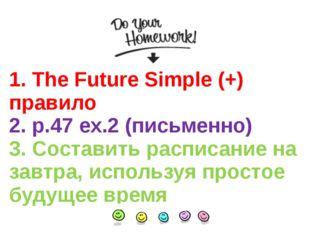 1. The Future Simple (+) правило 2. p.47 ex.2 (письменно) 3. Составить распис