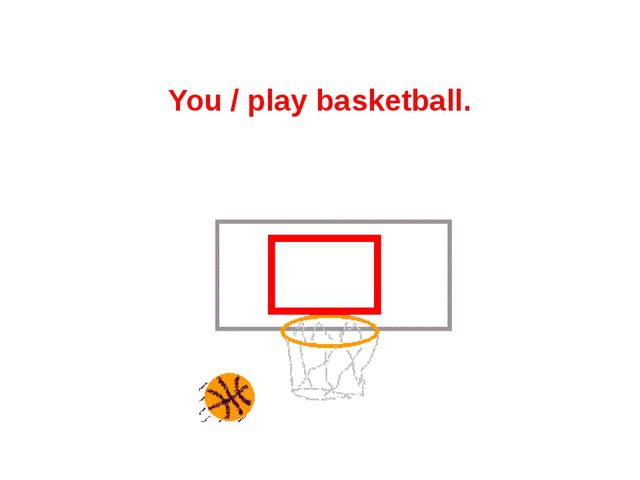 You / play basketball.
