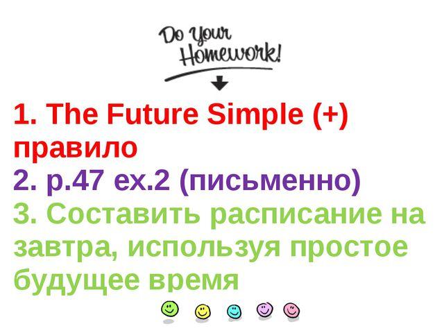 1. The Future Simple (+) правило 2. p.47 ex.2 (письменно) 3. Составить распис...