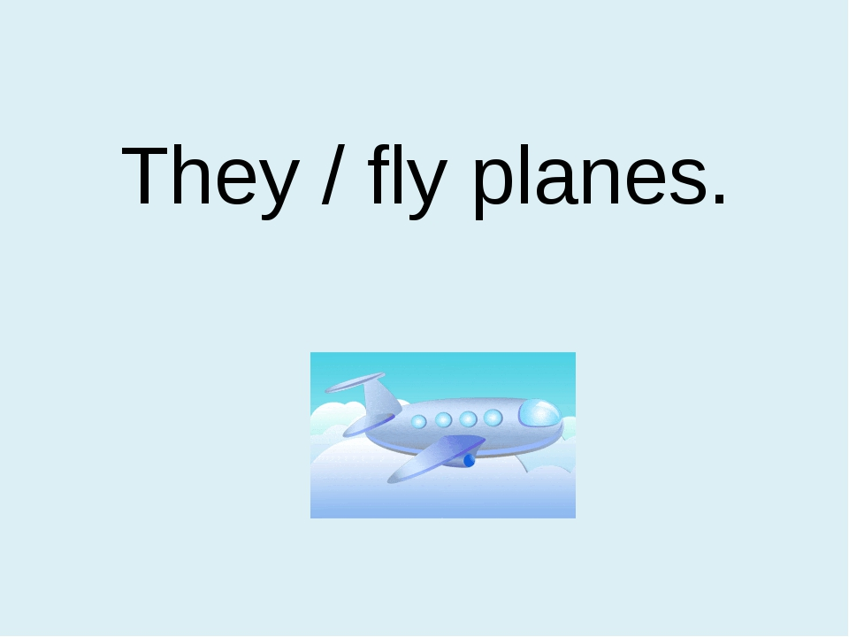 They / fly planes.