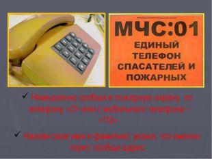 Немедленно сообщи в пожарную охрану по телефону «01»или с мобильного телефон