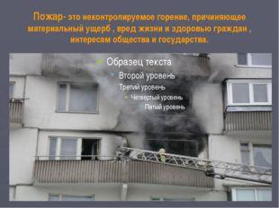 Пожар- это неконтролируемое горение, причиняющее материальный ущерб , вред жи