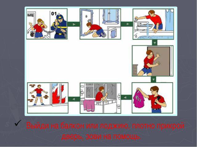 Правила поведения при пожаре Выйди на балкон или лоджию, плотно прикрой дверь...