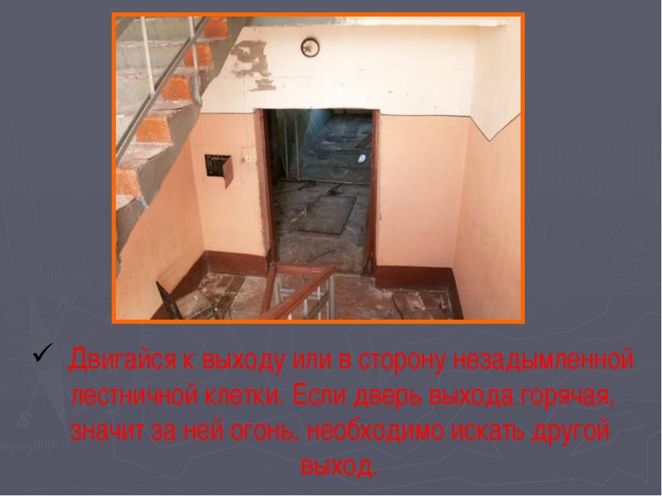 Двигайся к выходу или в сторону незадымленной лестничной клетки. Если дверь...