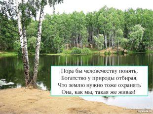 Пора бы человечеству понять, Богатство у природы отбирая, Что землю нужно тож