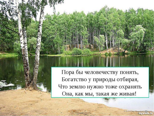 Пора бы человечеству понять, Богатство у природы отбирая, Что землю нужно тож...